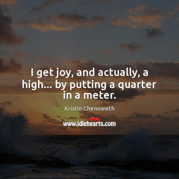 I get joy, and actually, a high… by putting a quarter in a meter. Kristin Chenoweth Picture Quote