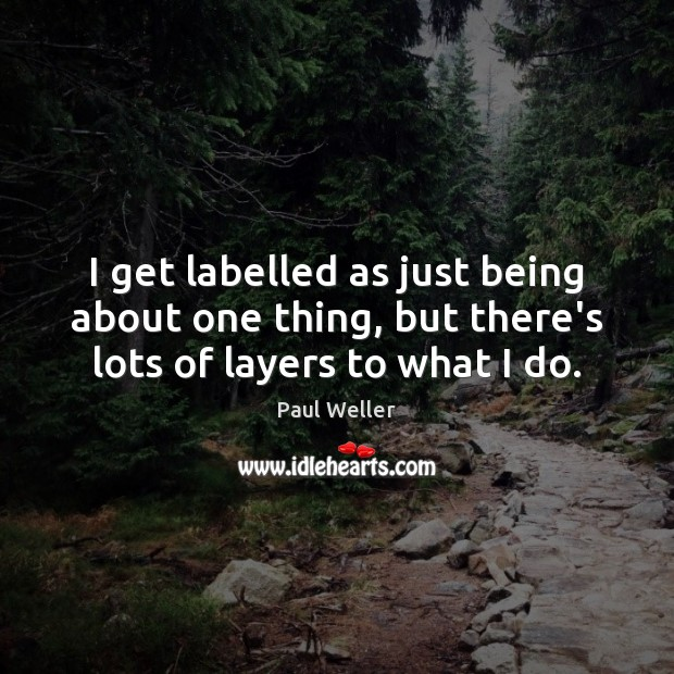 I get labelled as just being about one thing, but there's lots of layers to what I do. Image