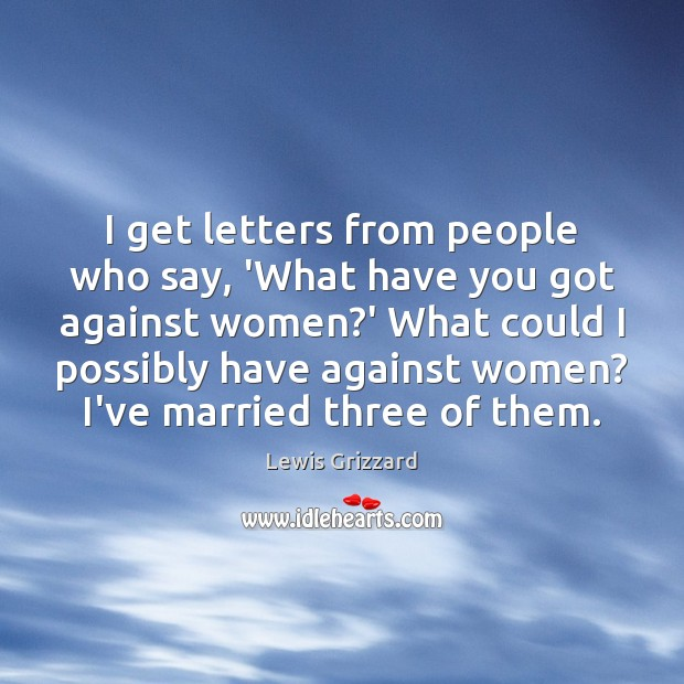 I get letters from people who say, 'What have you got against Lewis Grizzard Picture Quote