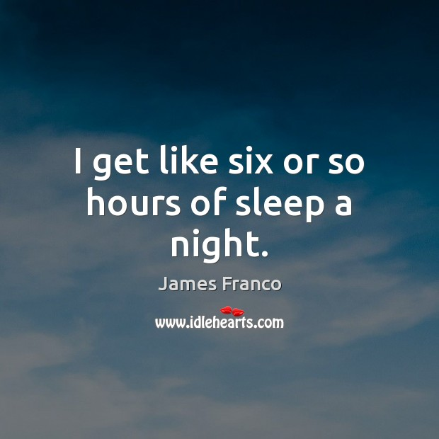 I get like six or so hours of sleep a night. James Franco Picture Quote