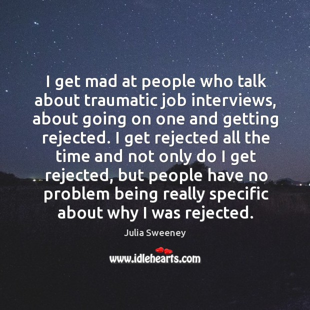 I get mad at people who talk about traumatic job interviews, about going on one and getting rejected. Image