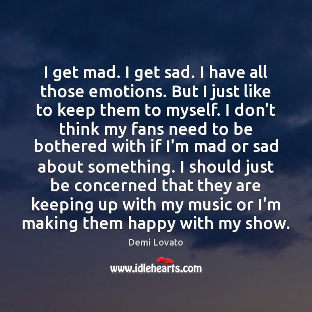 I get mad. I get sad. I have all those emotions. But Image