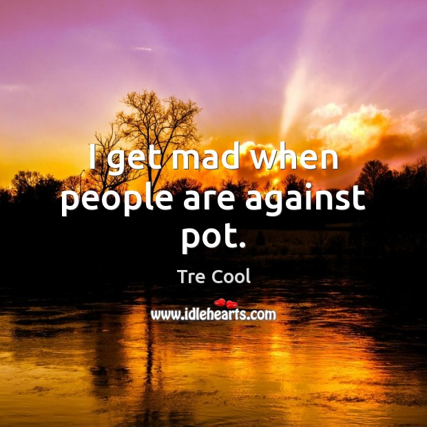 I get mad when people are against pot. Tre Cool Picture Quote