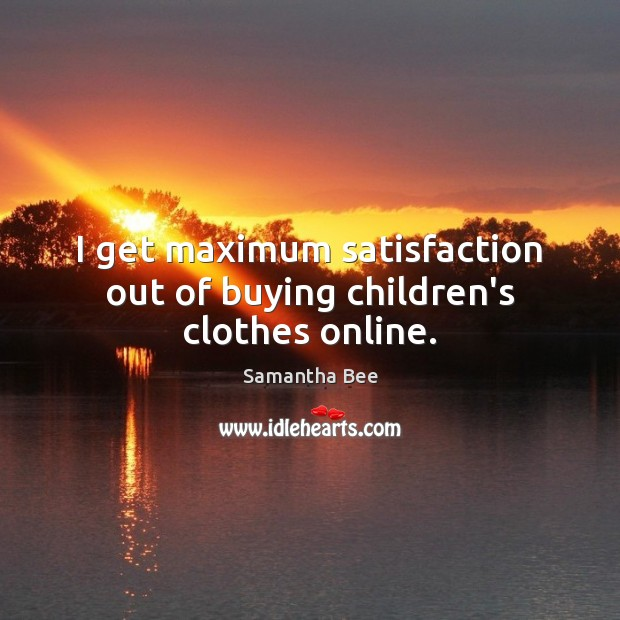 I get maximum satisfaction out of buying children's clothes online. Samantha Bee Picture Quote