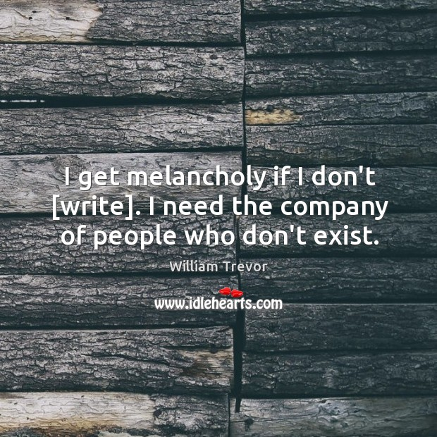 I get melancholy if I don't [write]. I need the company of people who don't exist. Image