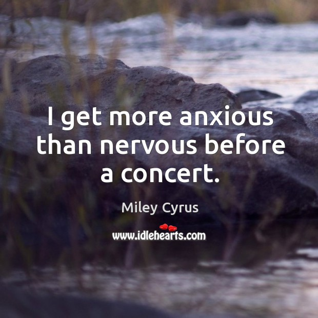 Image, I get more anxious than nervous before a concert.
