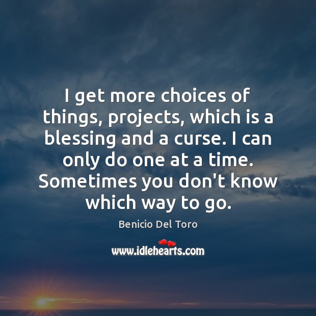 I get more choices of things, projects, which is a blessing and Benicio Del Toro Picture Quote