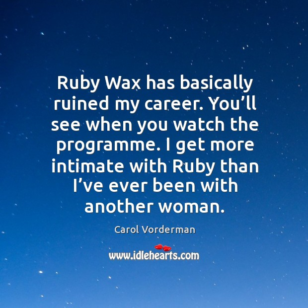 I get more intimate with ruby than I've ever been with another woman. Carol Vorderman Picture Quote