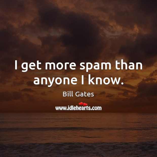 I get more spam than anyone I know. Bill Gates Picture Quote