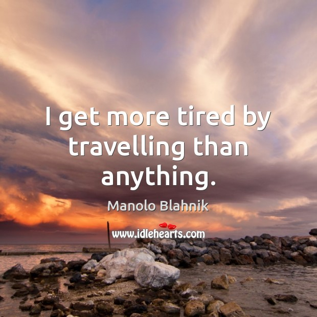 I get more tired by travelling than anything. Manolo Blahnik Picture Quote