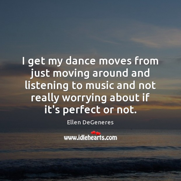 Image, I get my dance moves from just moving around and listening to