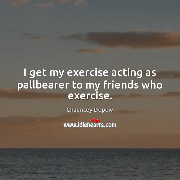 Image, I get my exercise acting as pallbearer to my friends who exercise.