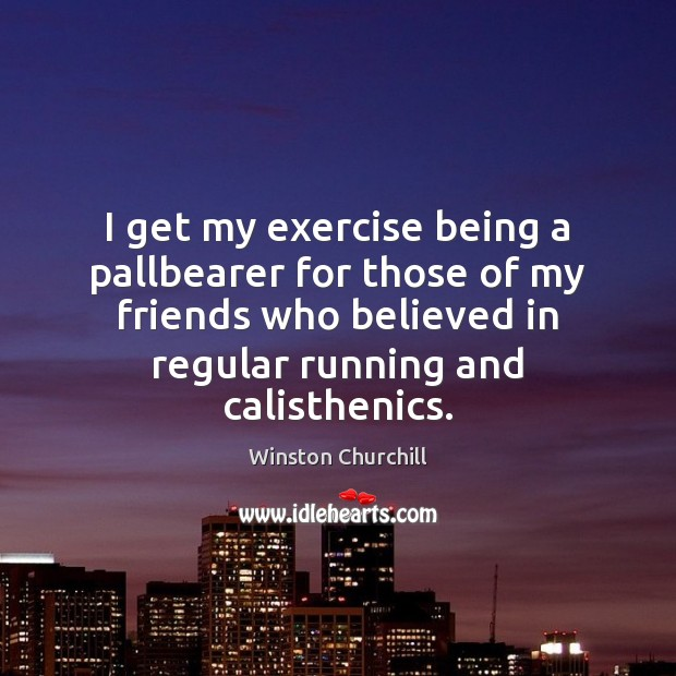 Image, I get my exercise being a pallbearer for those of my friends