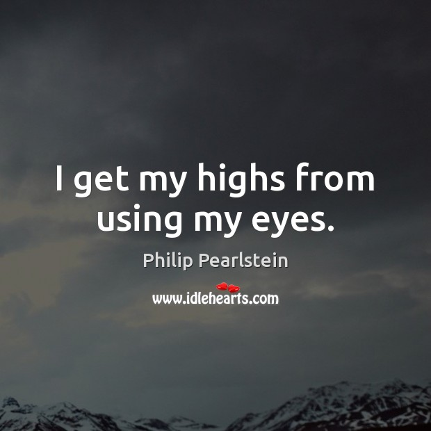 I get my highs from using my eyes. Image