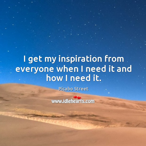 Image, I get my inspiration from everyone when I need it and how I need it.
