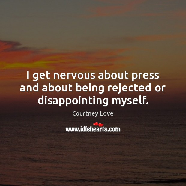 I get nervous about press and about being rejected or disappointing myself. Courtney Love Picture Quote