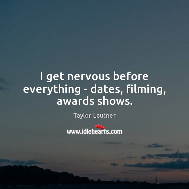 Image, I get nervous before everything – dates, filming, awards shows.