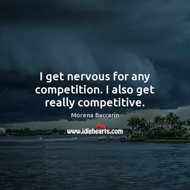 I get nervous for any competition. I also get really competitive. Image
