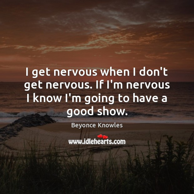 I get nervous when I don't get nervous. If I'm nervous I Beyonce Knowles Picture Quote