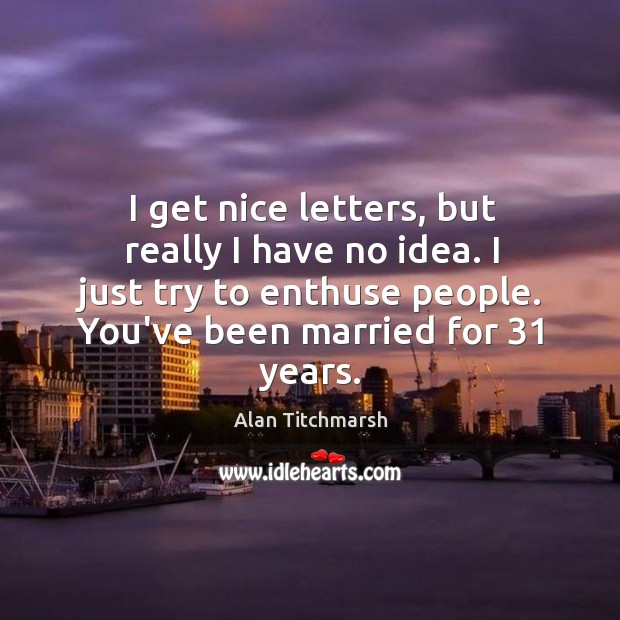 I get nice letters, but really I have no idea. I just Image