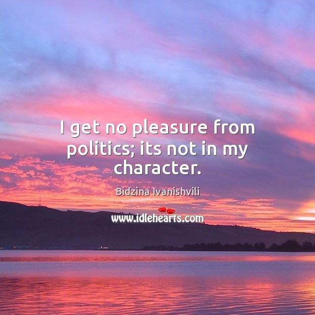 Image, I get no pleasure from politics; its not in my character.