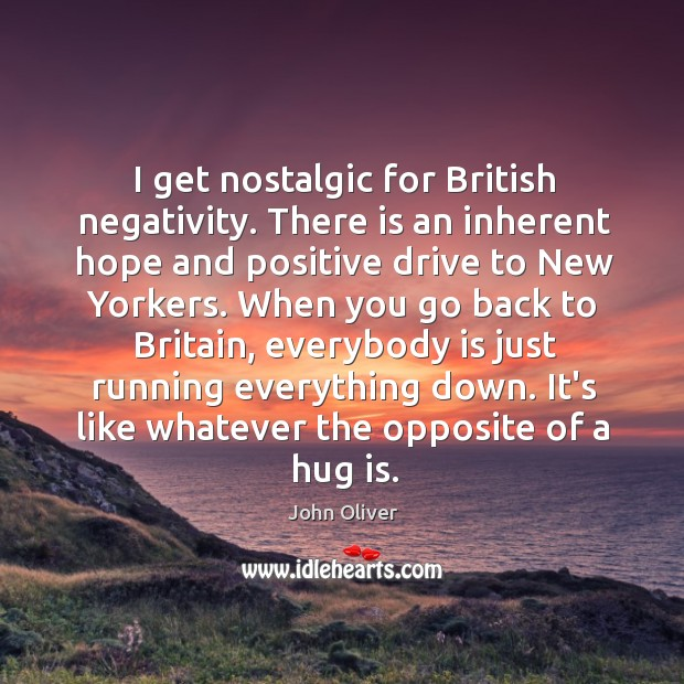 I get nostalgic for British negativity. There is an inherent hope and Hug Quotes Image