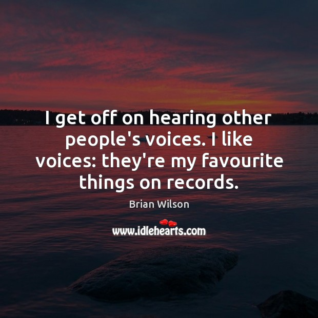 I get off on hearing other people's voices. I like voices: they're Image