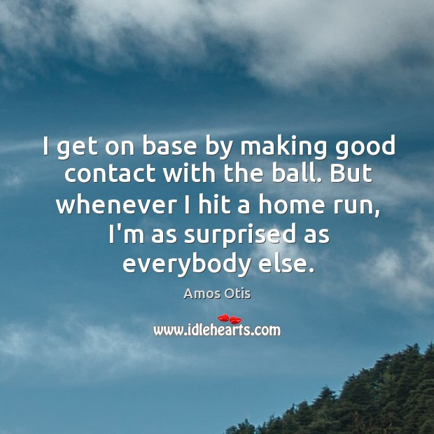 Image, I get on base by making good contact with the ball. But