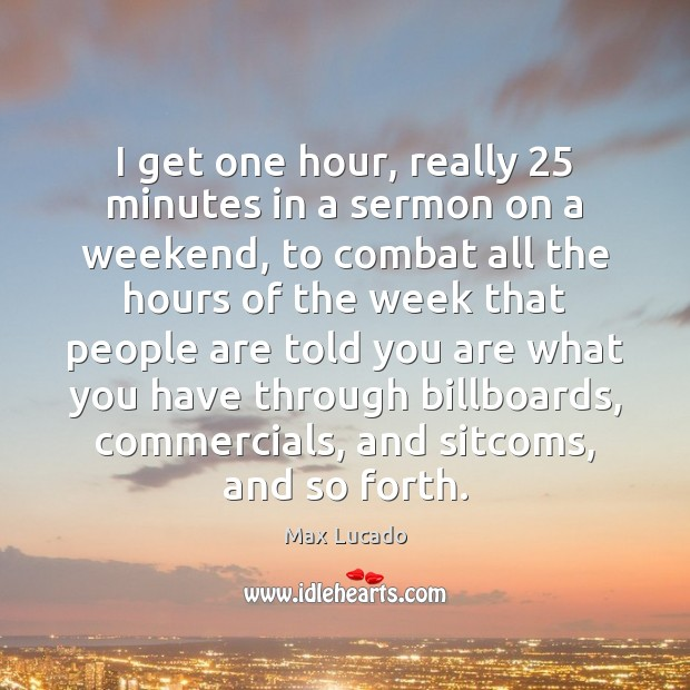 I get one hour, really 25 minutes in a sermon on a weekend, Max Lucado Picture Quote