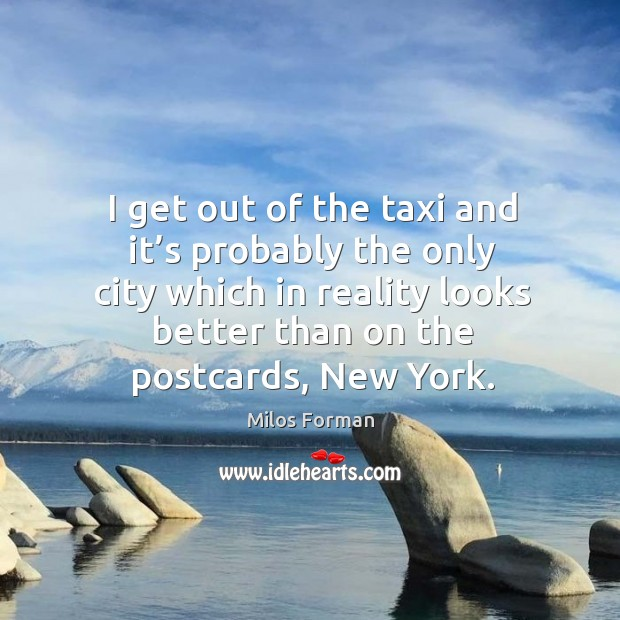 I get out of the taxi and it's probably the only city which in reality looks better than on the postcards, new york. Milos Forman Picture Quote