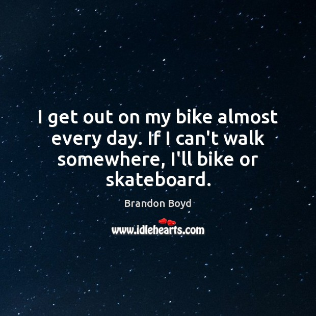 I get out on my bike almost every day. If I can't walk somewhere, I'll bike or skateboard. Image