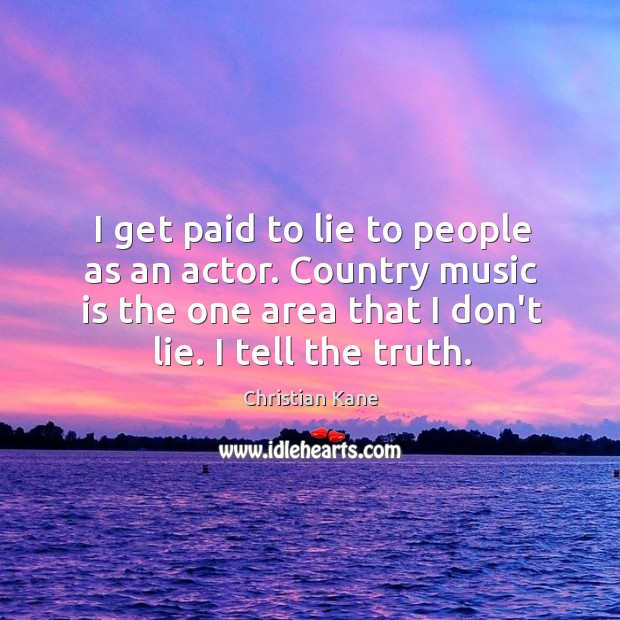 I get paid to lie to people as an actor. Country music Image