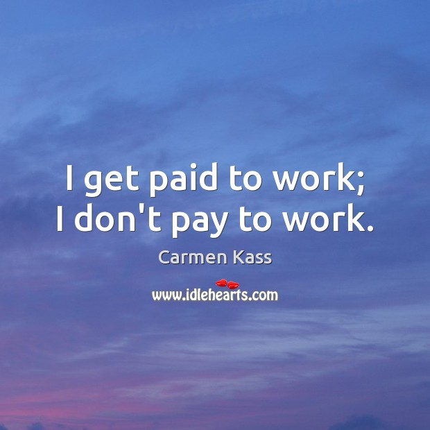 I get paid to work; I don't pay to work. Image