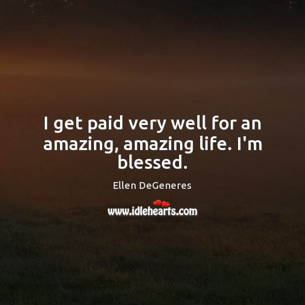 Image, I get paid very well for an amazing, amazing life. I'm blessed.