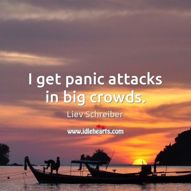 I get panic attacks in big crowds. Liev Schreiber Picture Quote