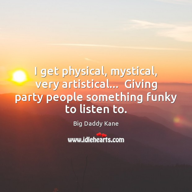 Image, I get physical, mystical, very artistical…  Giving party people something funky to