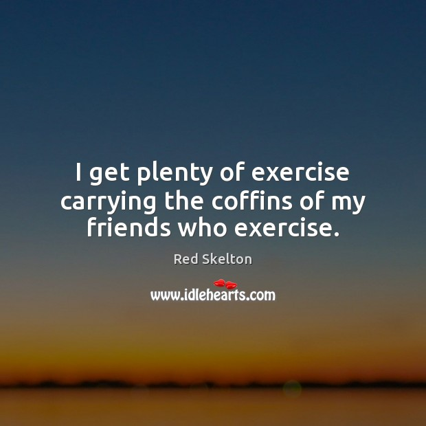 I get plenty of exercise carrying the coffins of my friends who exercise. Image