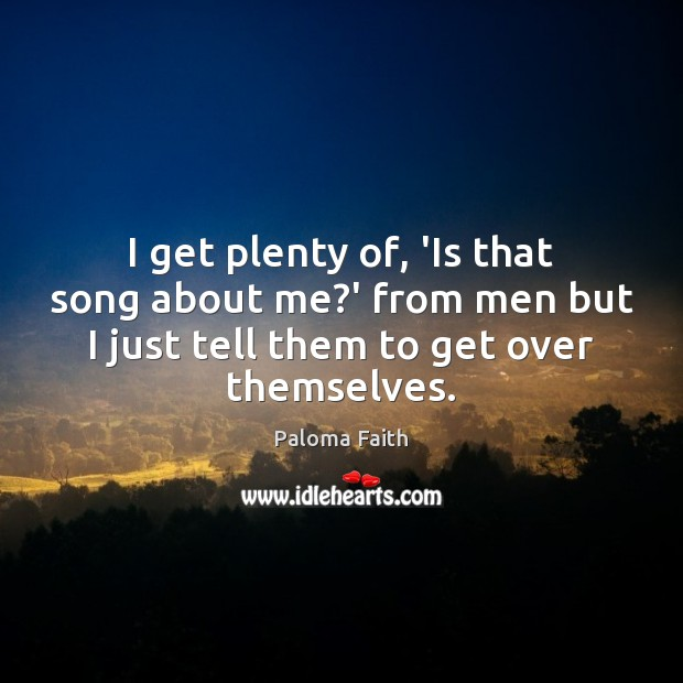 I get plenty of, 'Is that song about me?' from men Paloma Faith Picture Quote