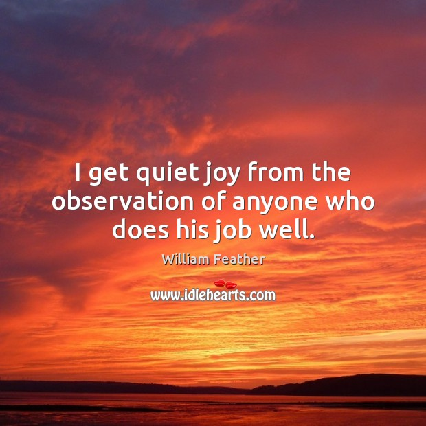 I get quiet joy from the observation of anyone who does his job well. Image