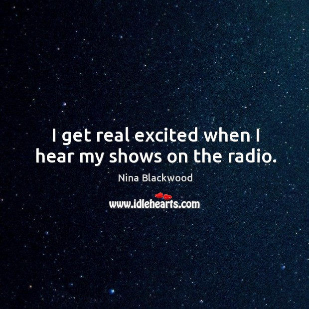 I get real excited when I hear my shows on the radio. Image