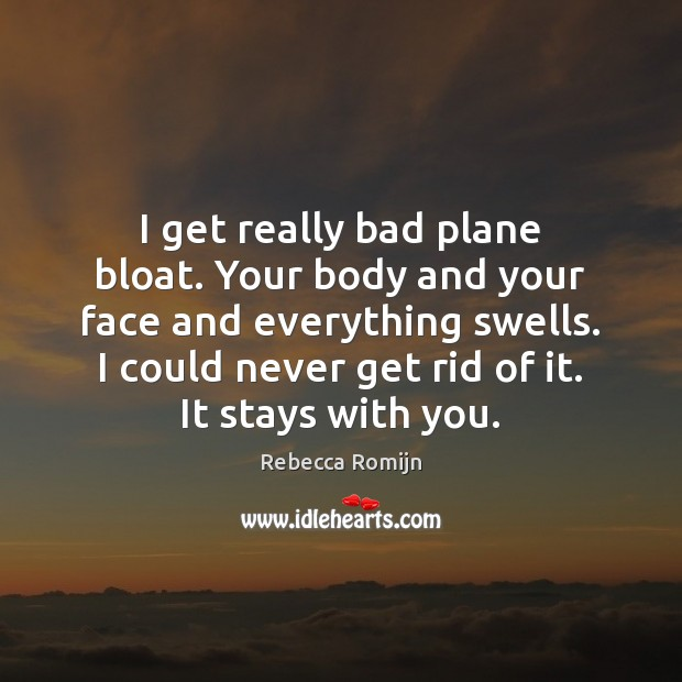 I get really bad plane bloat. Your body and your face and Rebecca Romijn Picture Quote