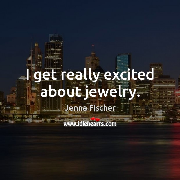 I get really excited about jewelry. Jenna Fischer Picture Quote
