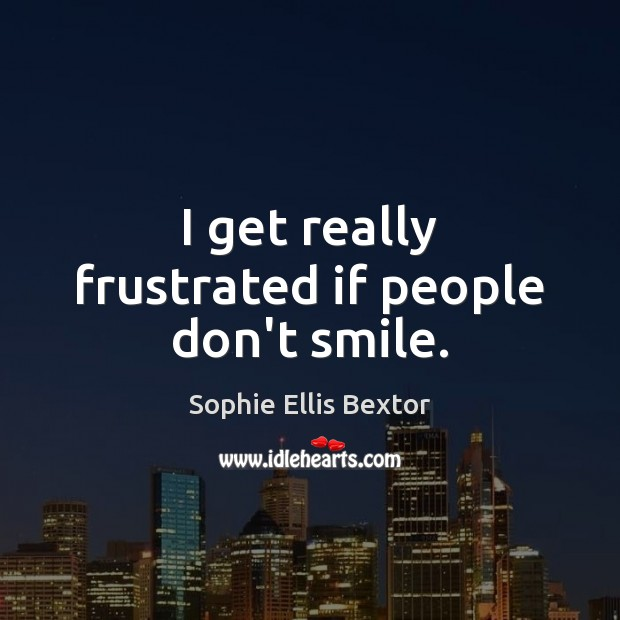 I get really frustrated if people don't smile. Sophie Ellis Bextor Picture Quote