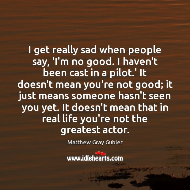 I get really sad when people say, 'I'm no good. I haven't Image