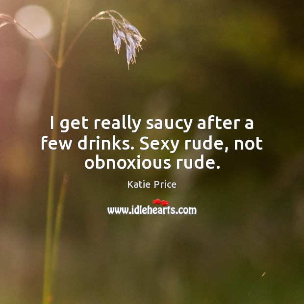 I get really saucy after a few drinks. Sexy rude, not obnoxious rude. Katie Price Picture Quote