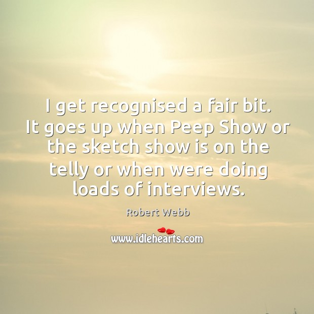 I get recognised a fair bit. It goes up when Peep Show Image