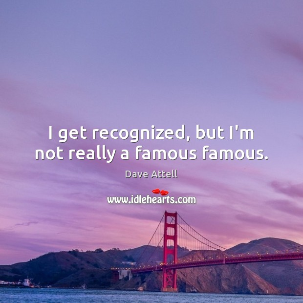 I get recognized, but I'm not really a famous famous. Dave Attell Picture Quote