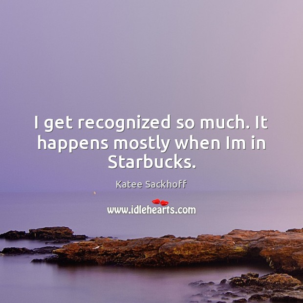 I get recognized so much. It happens mostly when Im in Starbucks. Katee Sackhoff Picture Quote