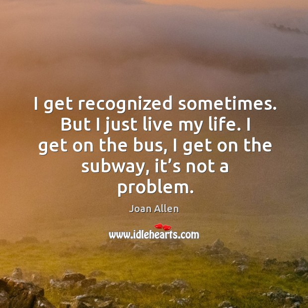 I get recognized sometimes. But I just live my life. I get on the bus, I get on the subway, it's not a problem. Image