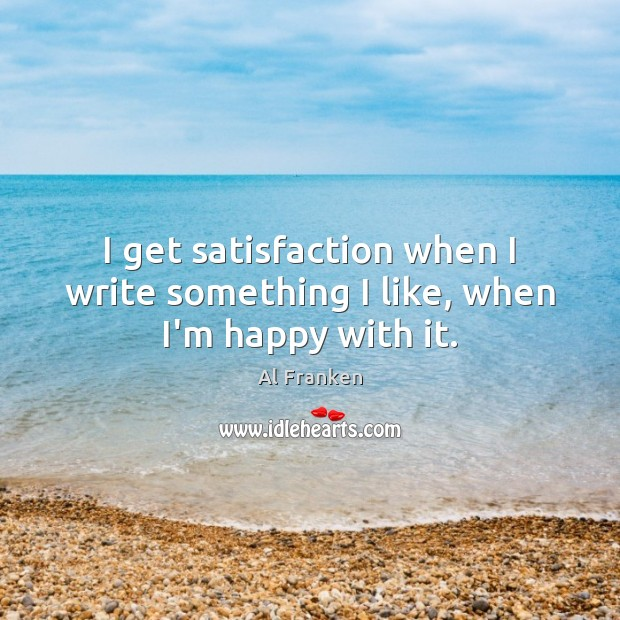 Image, I get satisfaction when I write something I like, when I'm happy with it.